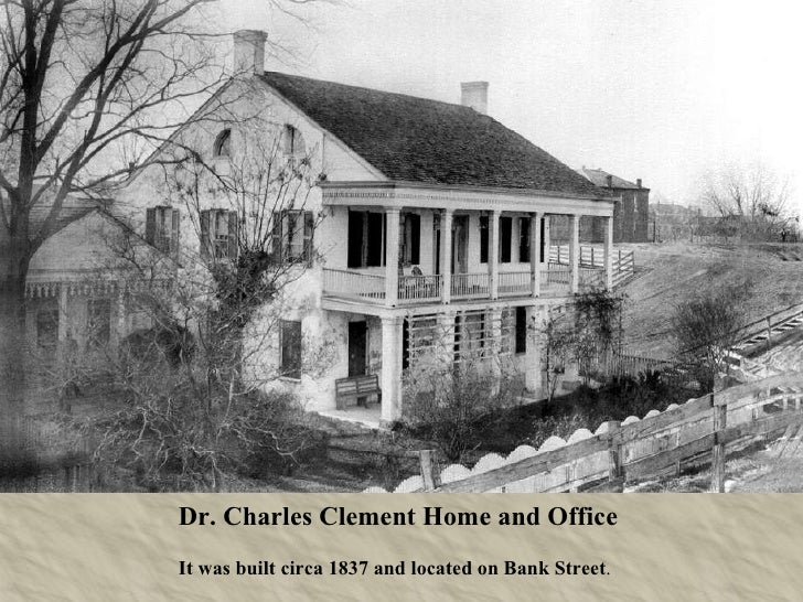 Dr. Charles Clement Home and Office  It was built circa 1837 and located on Bank Street .