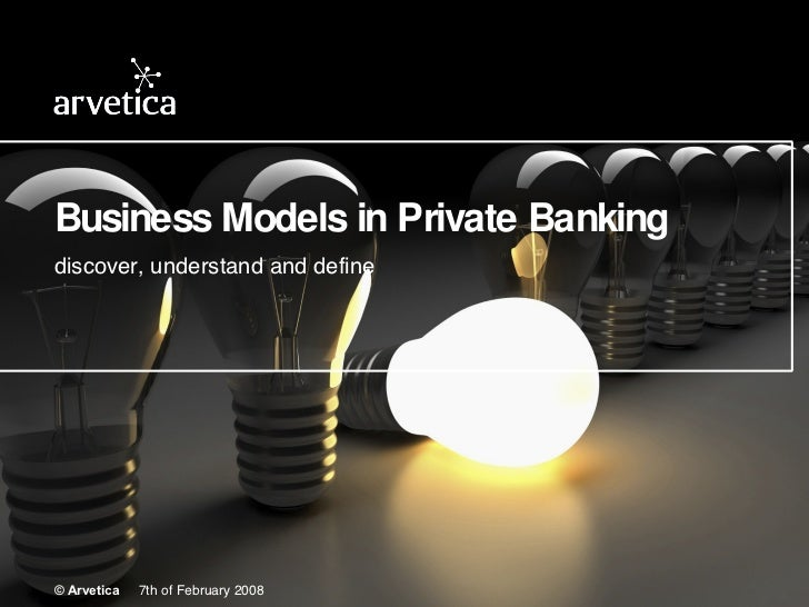 Business Models in Private Banking discover, understand and define © Arvetica   7th of February 2008