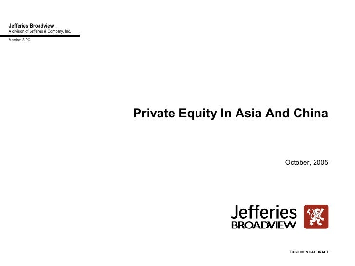 Jefferies Broadview A division of Jefferies & Company, Inc. Private Equity In Asia And China October, 2005 CONFIDENTIAL DR...