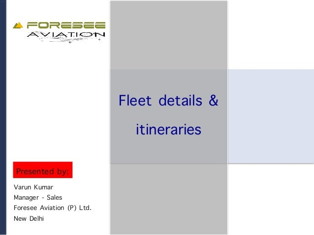 Fleet details & itineraries Varun Kumar Manager - Sales Foresee Aviation (P) Ltd. New Delhi Presented by: