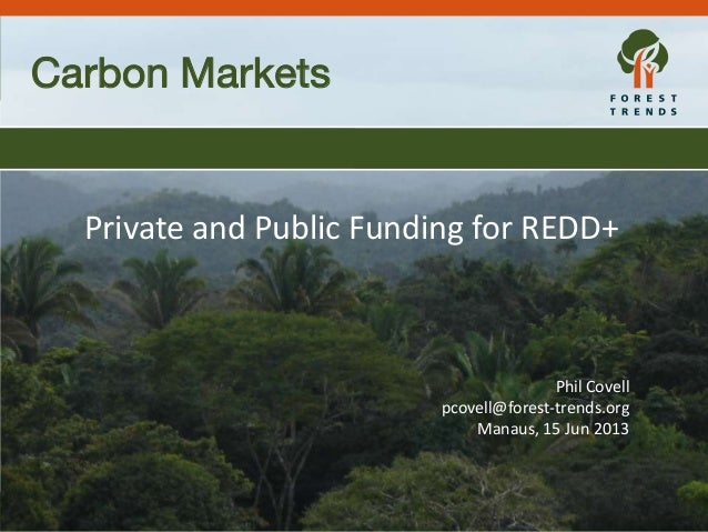 Forest Trends REDD+ Expenditures Tracking Carbon Markets Private and Public Funding for REDD+ Phil Covell pcovell@forest-t...