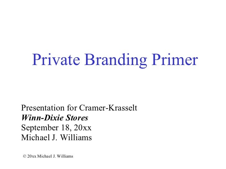 Private Branding Primer Presentation for Cramer-Krasselt Winn-Dixie Stores September 18, 20xx Michael J. Williams © 20xx M...