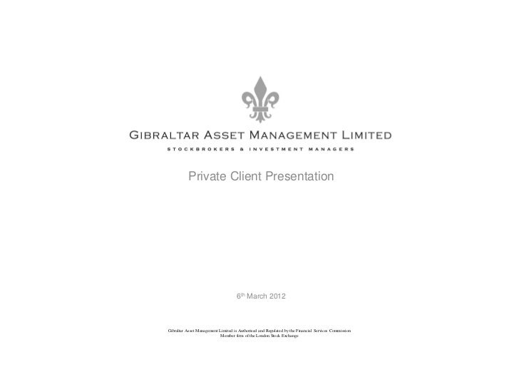 Private Client Presentation                                     6th March 2012Gibraltar Asset Management Limited is Author...