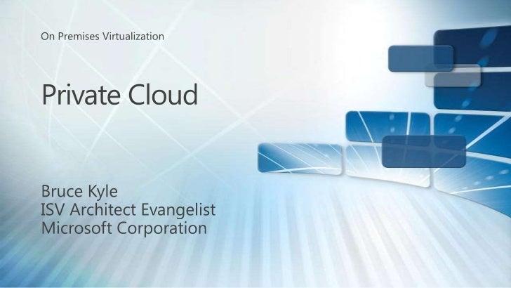On Premises Virtualization<br />Private Cloud<br />Bruce Kyle<br />ISV Architect Evangelist<br />Microsoft Corporation<br />