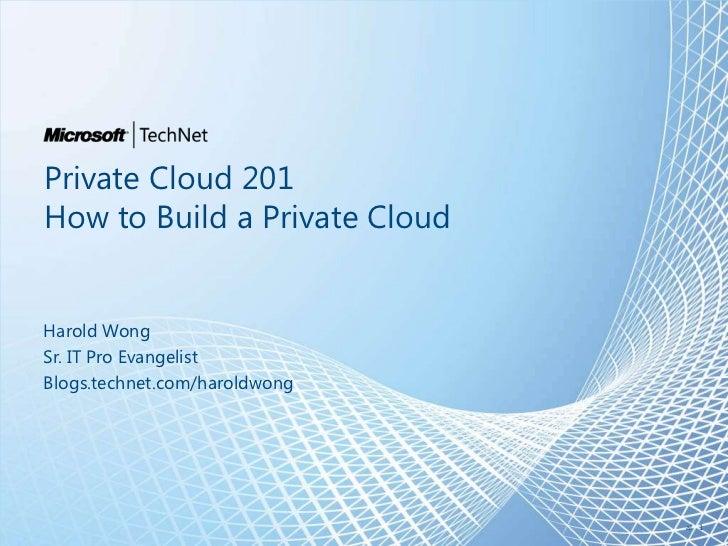 Private Cloud 201How to Build a Private CloudHarold WongSr. IT Pro EvangelistBlogs.technet.com/haroldwong                 ...