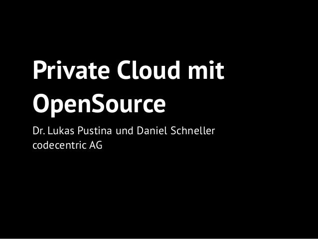 Private Cloud mit OpenSource Dr. Lukas Pustina und Daniel Schneller codecentric AG