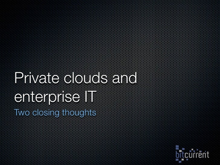 Private clouds and enterprise IT Two closing thoughts