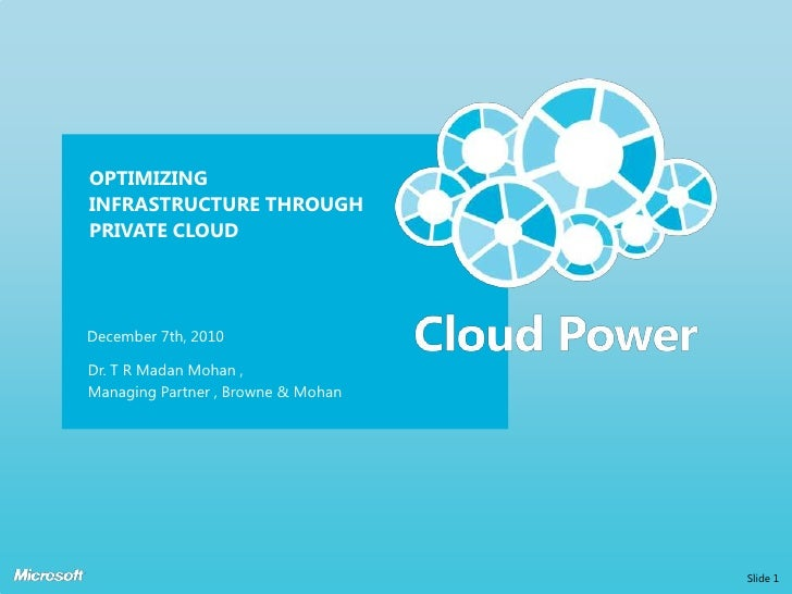 OPTIMIZINGINFRASTRUCTURE THROUGHPRIVATE CLOUDDecember 7th, 2010Dr. T R Madan Mohan ,Managing Partner , Browne & Mohan     ...