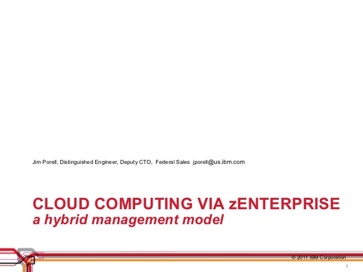 CLOUD COMPUTING VIA zENTERPRISE a hybrid management model <ul><li>Jim Porell, Distinguished Engineer, Deputy CTO,  Federal...