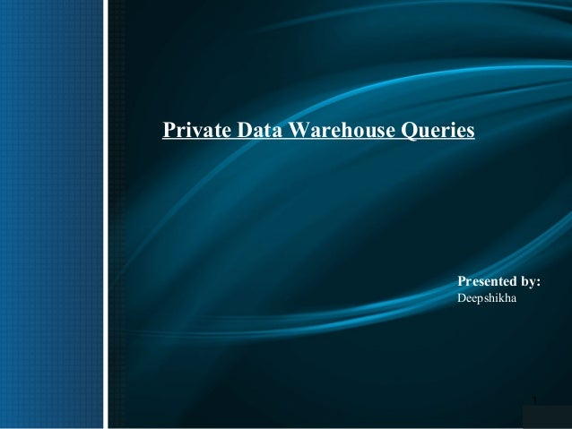 Private Data Warehouse Queries  Presented by: Deepshikha  1