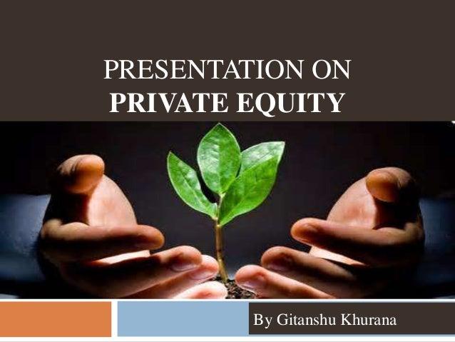 PRESENTATION ON PRIVATE EQUITY By Gitanshu Khurana