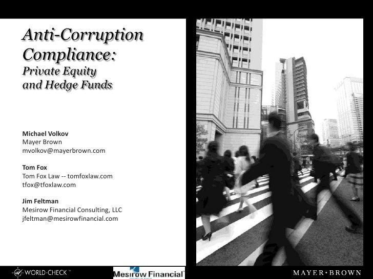 Anti-CorruptionCompliance:Private Equityand Hedge FundsMichael VolkovMayer Brownmvolkov@mayerbrown.comTom FoxTom Fox Law -...