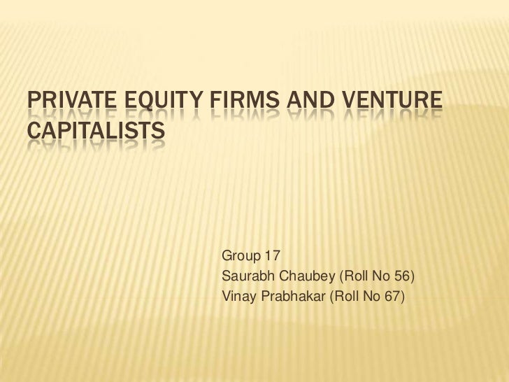 PRIVATE EQUITY FIRMS AND VENTURECAPITALISTS              Group 17              Saurabh Chaubey (Roll No 56)              V...