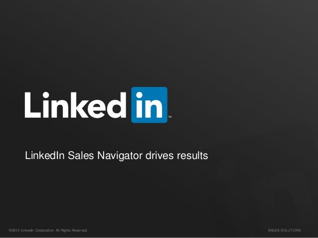 SALES SOLUTIONS©2013 LinkedIn Corporation. All Rights Reserved. LinkedIn Sales Navigator drives results