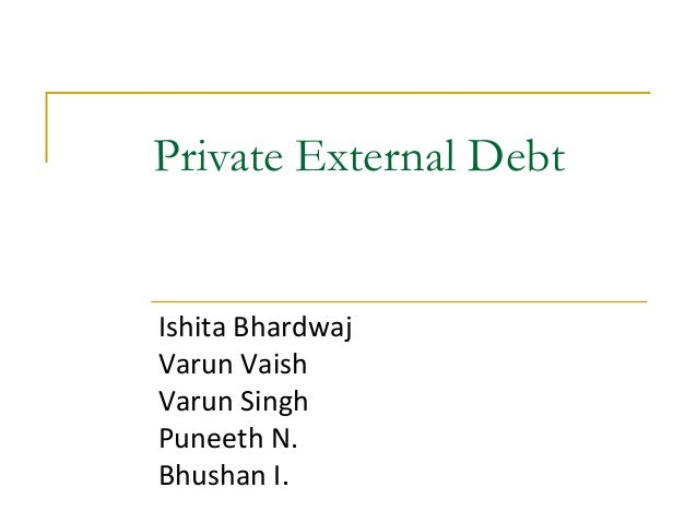 Private External Debt  Ishita Bhardwaj Varun Vaish Varun Singh Puneeth N. Bhushan I.