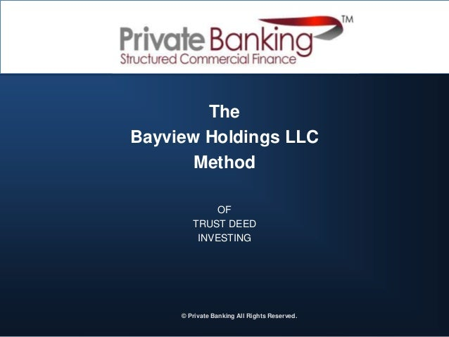 The Bayview Holdings LLC Method OF TRUST DEED INVESTING ? © Private Banking All Rights Reserved.