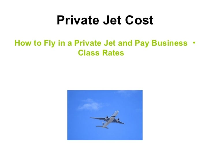Private Jet Cost <ul><li>How to Fly in a Private Jet and Pay Business Class Rates </li></ul>