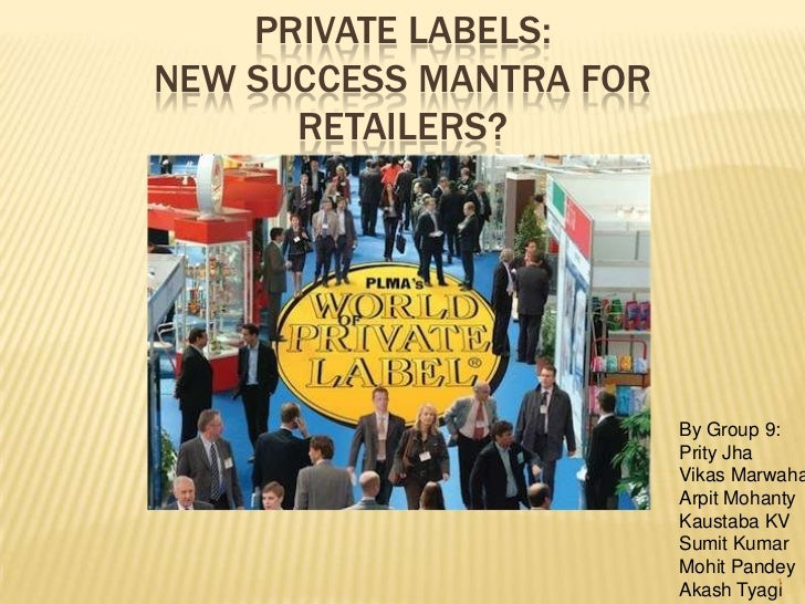 PRIVATE LABELS:NEW SUCCESS MANTRA FOR      RETAILERS?                         By Group 9:                         Prity Jh...