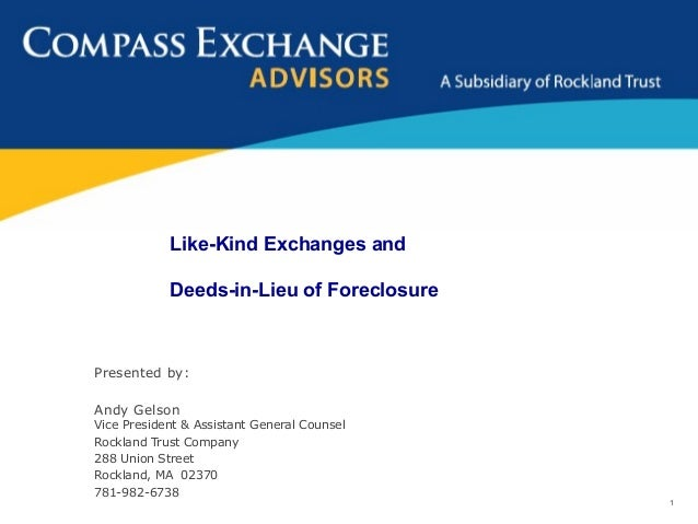 Like-Kind Exchanges and            Deeds-in-Lieu of ForeclosurePresented by:Andy GelsonVice President & Assistant General ...