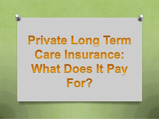 Private Long Term Care Insurance: What Does It Pay For?