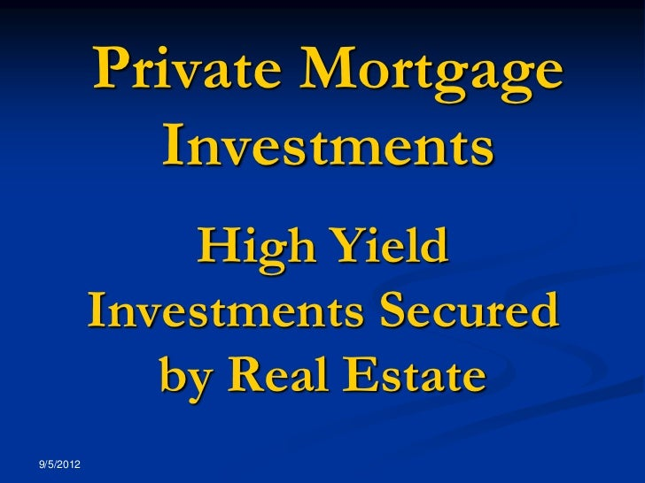 Private Mortgage             Investments               High Yield           Investments Secured              by Real Estat...