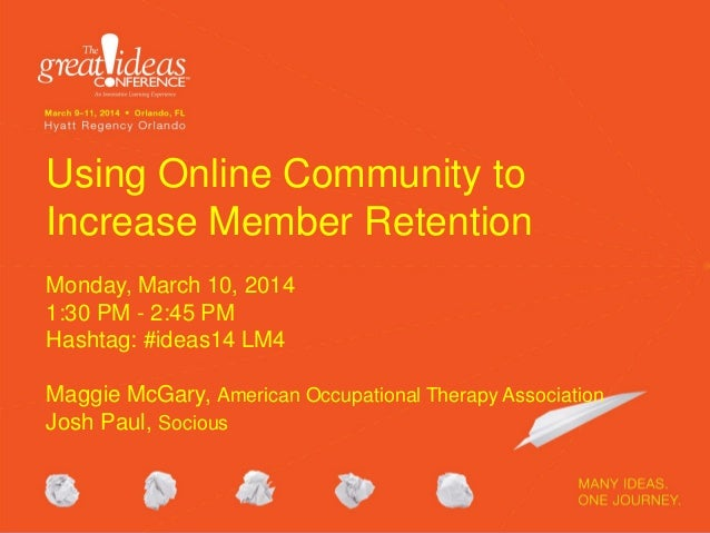 Using Online Community to Increase Member Retention Monday, March 10, 2014 1:30 PM - 2:45 PM Hashtag: #ideas14 LM4 Maggie ...
