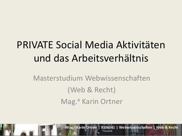 Mag.a Karin Ortner | 9356541 | Webwissenschaften | Web & RechtPRIVATE Social Media Aktivitätenund das ArbeitsverhältnisMas...