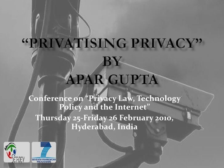 """PRIVATISING PRIVACY""by Apar Gupta<br />Conference on ""Privacy Law, Technology Policy and the Internet""<br />Thursday 25-F..."