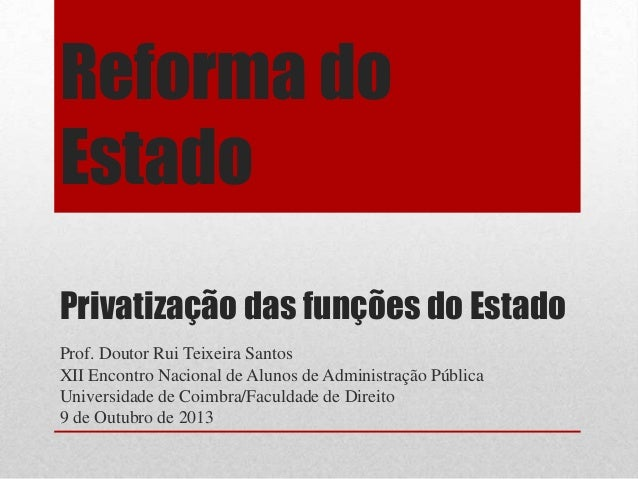 Reforma do Estado Privatização das funções do Estado Prof. Doutor Rui Teixeira Santos XII Encontro Nacional de Alunos de A...
