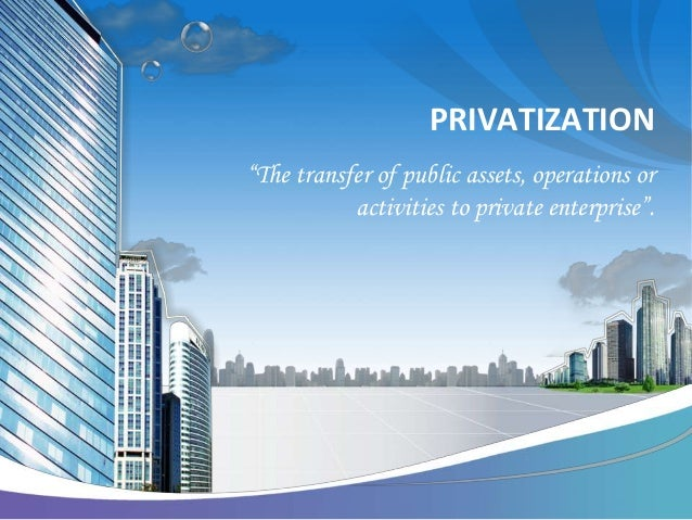 "PRIVATIZATION""The transfer of public assets, operations or           activities to private enterprise""."