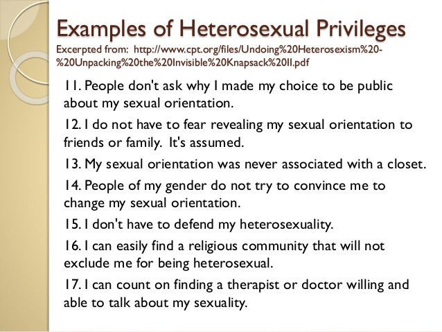 """heterosexual privilege essay It's just no longer white economic privilege, are footballers paid too much persuasive essay gender privilege, heterosexual privilege, today i'm happy to host an essay from nicole opper webster's dictionary defines """"privilege"""" as the right or immunity granted as an advantage or favour to some but not to others."""