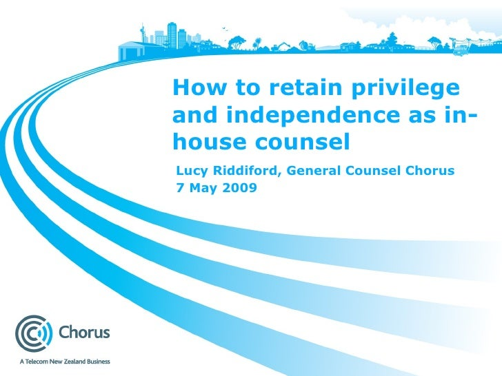 How to retain privilege and independence as in-house counsel Lucy Riddiford, General Counsel Chorus 7 May 2009