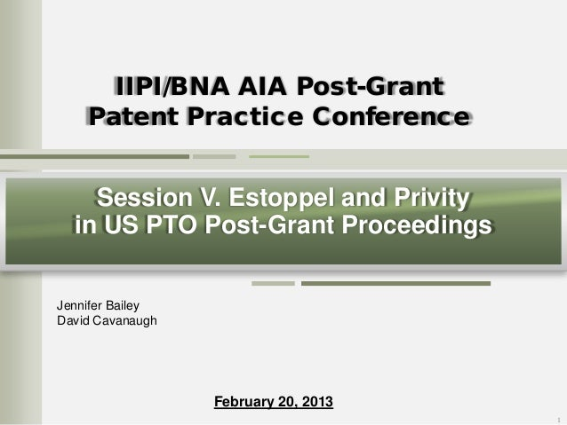 IIPI/BNA AIA Post-Grant Patent Practice Conference Session V. Estoppel and Privity in US PTO Post-Grant Proceedings Jennif...