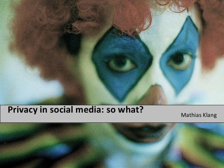 Privacy in social media: so what? <ul><li>Mathias Klang </li></ul>