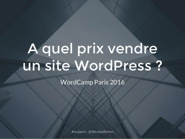 #wcparis - @NicolasRicher A quel prix vendre un site WordPress ? WordCamp Paris 2016