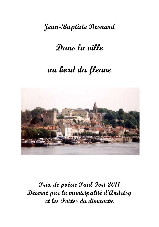 Jean-Baptiste Besnard Dans la ville au bord du fleuve Prix de poésie Paul Fort 2011 Décerné par la municipalité d'Andrésy ...