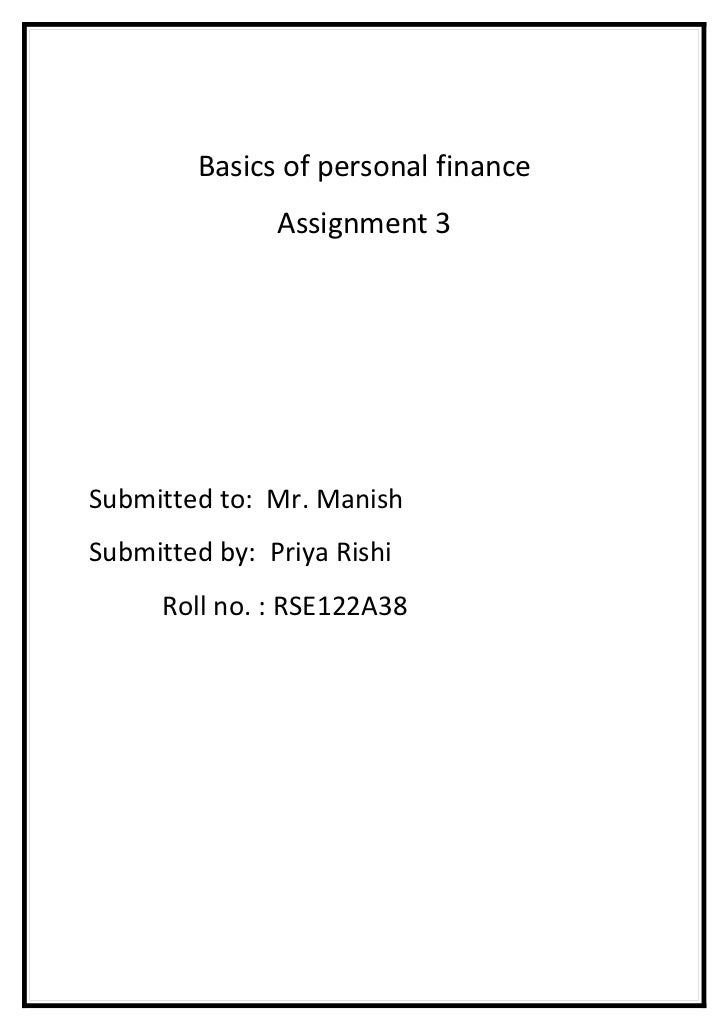 Basics of personal finance               Assignment 3Submitted to: Mr. ManishSubmitted by: Priya Rishi      Roll no. : RSE...