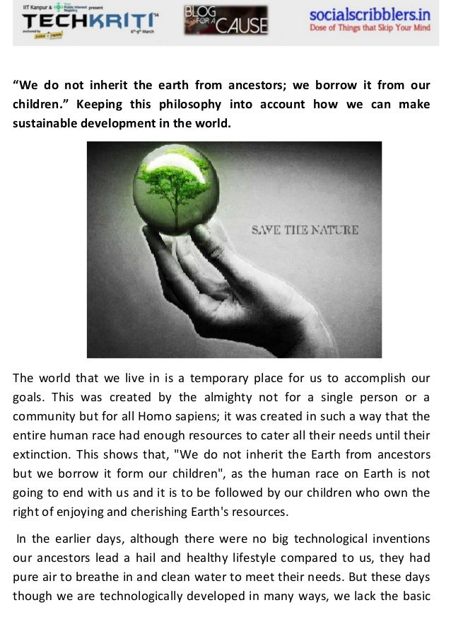 """We do not inherit the earth from ancestors; we borrow it from our children."" Keeping this philosophy into account how we ..."