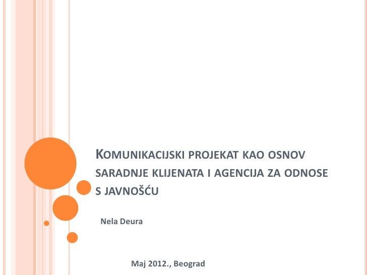 KOMUNIKACIJSKI PROJEKAT KAO OSNOVSARADNJE KLIJENATA I AGENCIJA ZA ODNOSES JAVNOŠĆUNela Deura       Maj 2012., Beograd