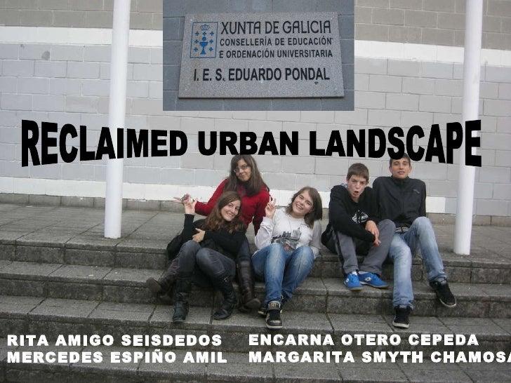 RECLAIMED URBAN LANDSCAPE RITA AMIGO SEISDEDOS MERCEDES ESPIÑO AMIL ENCARNA OTERO CEPEDA MARGARITA SMYTH CHAMOSA