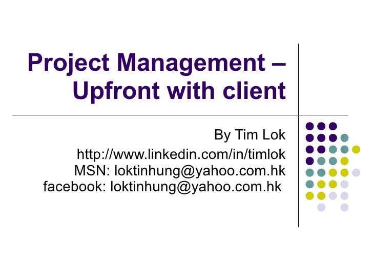Project Management – Managing Clients for Success By Tim Lok http://www.linkedin.com/in/timlok MSN: loktinhung@yahoo.com.h...