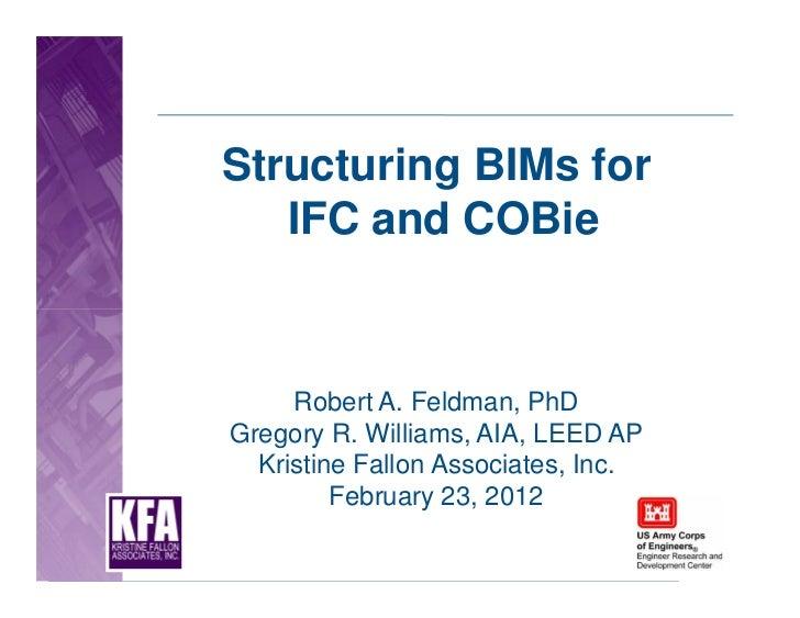 Structuring BIMs for   IFC and COBie     Robert A. Feldman, PhDGregory R. Williams, AIA, LEED AP  Kristine Fallon Associat...