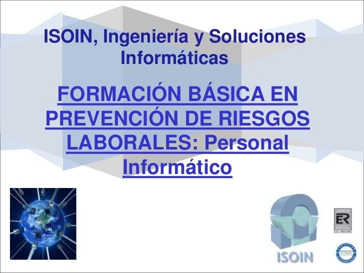 ISOIN, Ingeniería y Soluciones         Informáticas FORMACIÓN BÁSICA ENPREVENCIÓN DE RIESGOS  LABORALES: Personal      Inf...