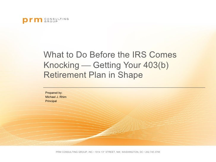 What to Do Before the IRS Comes Knocking    Getting Your 403(b) Retirement Plan in Shape Prepared by:  Michael J. Rhim  P...