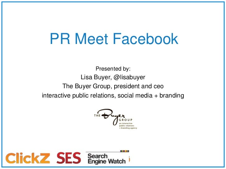 PR Meet Facebook<br />Presented by:<br />Lisa Buyer, @lisabuyer<br />The Buyer Group, president and ceo<br />interactive p...