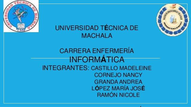 UNIVERSIDAD TÉCNICA DE MACHALA CARRERA ENFERMERÍA  INFORMÁTICA INTEGRANTES: CASTILLO MADELEINE CORNEJO NANCY GRANDA ANDREA...