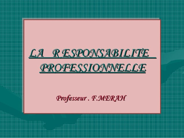 LA R ESPONSABILITELA R ESPONSABILITE PROFESSIONNELLE  PROFESSIONNELLE    Professeur .. F.MERAH    Professeur F.MERAH