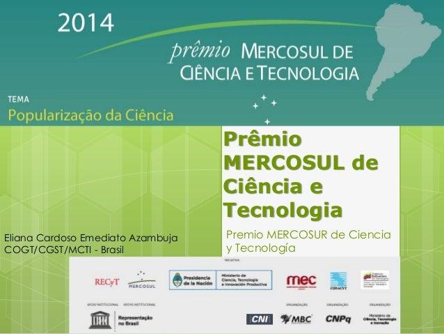 Prêmio MERCOSUL de Ciência e Tecnologia Premio MERCOSUR de Ciencia y Tecnología Eliana Cardoso Emediato Azambuja COGT/CGST...