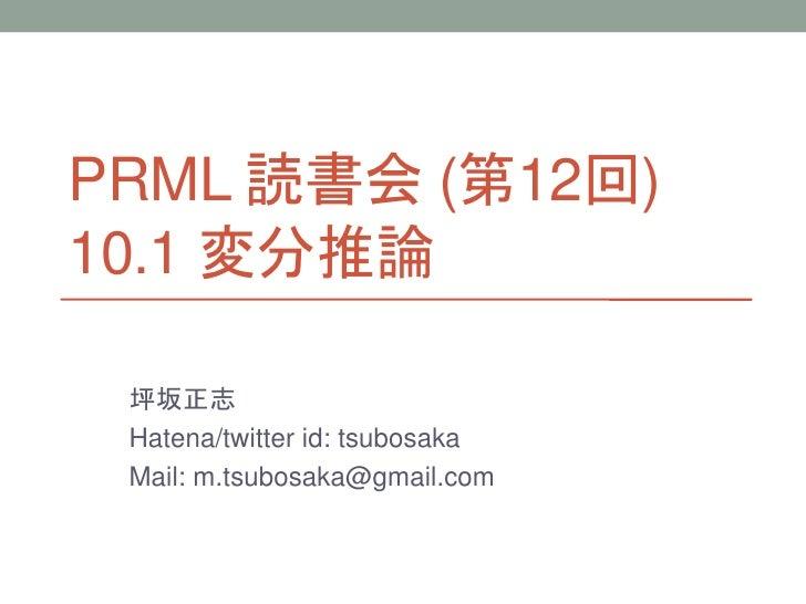 PRML 読書会 (第12回) 10.1 変分推論   坪坂正志  Hatena/twitter id: tsubosaka  Mail: m.tsubosaka@gmail.com