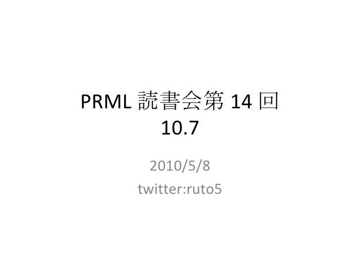 PRML 読書会第 14 回 10.7 2010/5/8 twitter:ruto5
